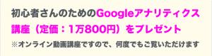 Googleアナリティクスの使い方を解説した動画(定価:1万800円)をプレゼント