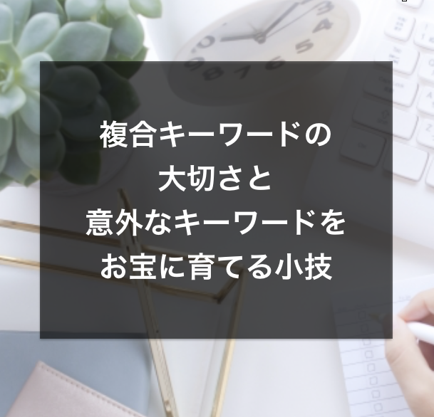 【SEO】複合キーワードの大切さと、意外なキーワードをお宝に育てる小技