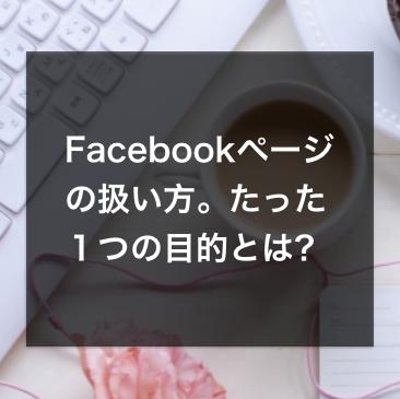 Facebookページの扱い方。使う際の、たった1つの目的とは?