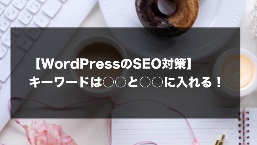 【WordPressのSEO対策】キーワードは○○と○○に入れる!