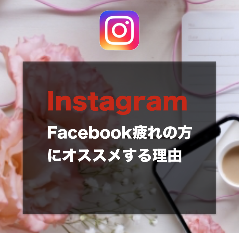 Facebook疲れの方に→Instagramをオススメする理由